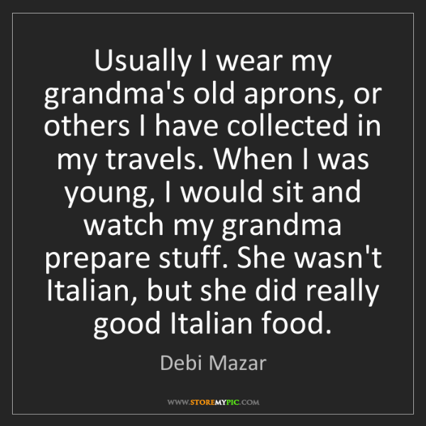 Debi Mazar: Usually I wear my grandma's old aprons, or others I have...