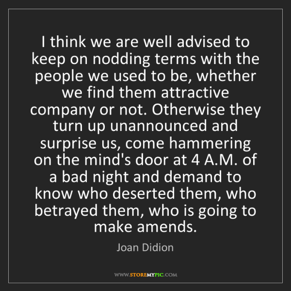 Joan Didion: I think we are well advised to keep on nodding terms...