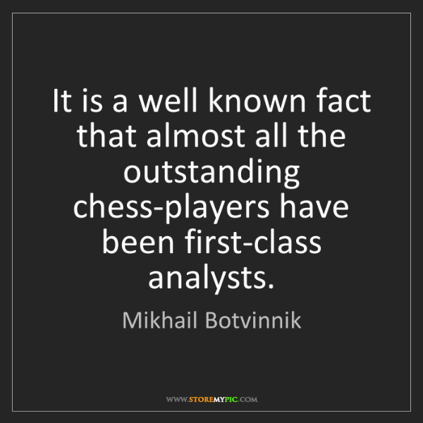 Mikhail Botvinnik: It is a well known fact that almost all the outstanding...