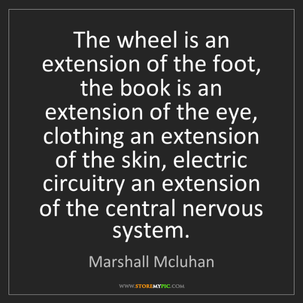 Marshall Mcluhan: The wheel is an extension of the foot, the book is an...
