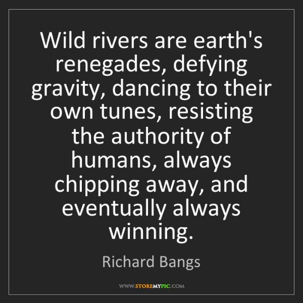 Richard Bangs: Wild rivers are earth's renegades, defying gravity, dancing...