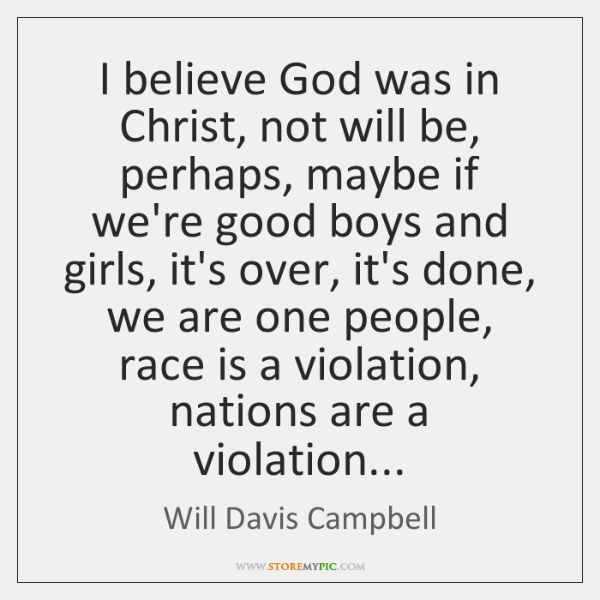 I believe God was in Christ, not will be, perhaps, maybe if ...