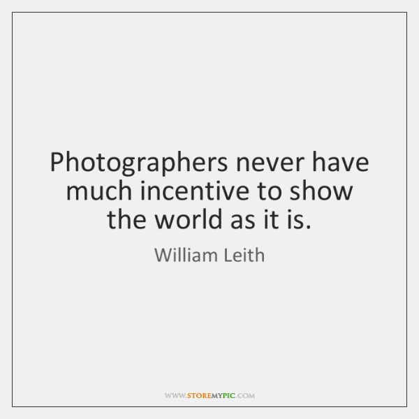 Photographers never have much incentive to show the world as it is.