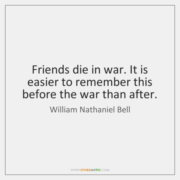 Friends die in war. It is easier to remember this before the ...