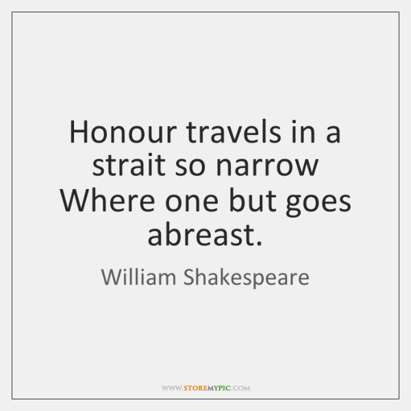Honour travels in a strait so narrow Where one but goes abreast.