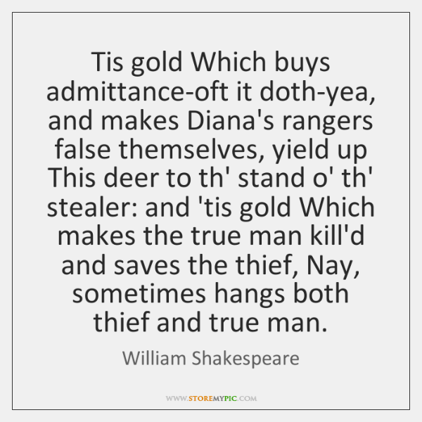 Tis gold Which buys admittance-oft it doth-yea, and makes Diana's rangers false ...
