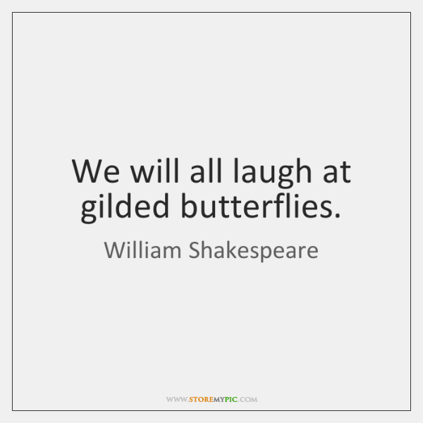 We Will All Laugh At Gilded Butterflies Storemypic