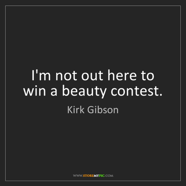 Kirk Gibson: I'm not out here to win a beauty contest.