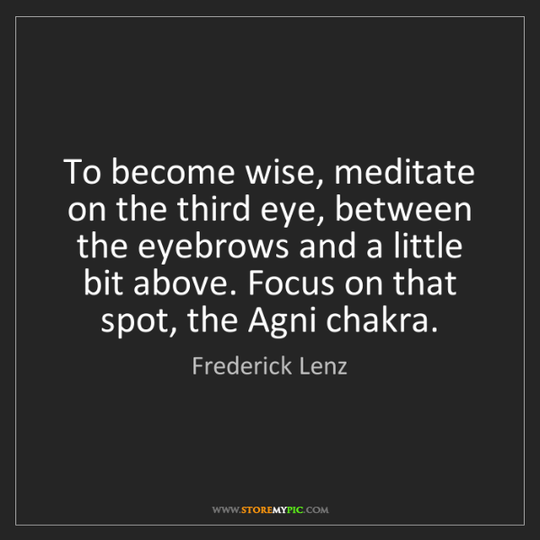 Frederick Lenz: To become wise, meditate on the third eye, between the...