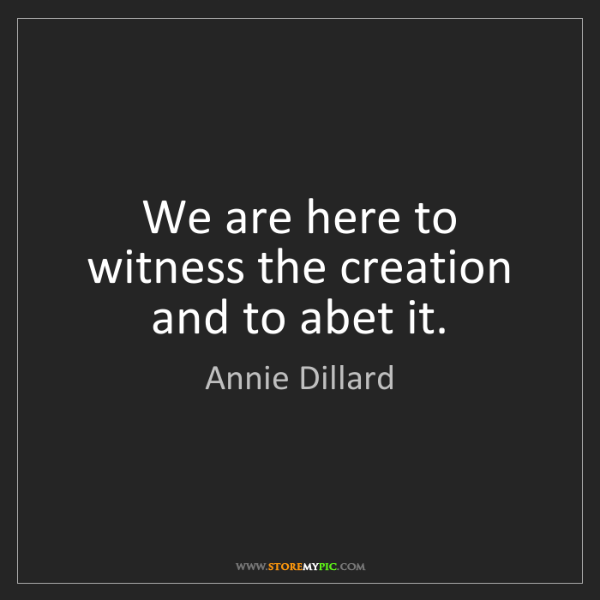 Annie Dillard: We are here to witness the creation and to abet it.