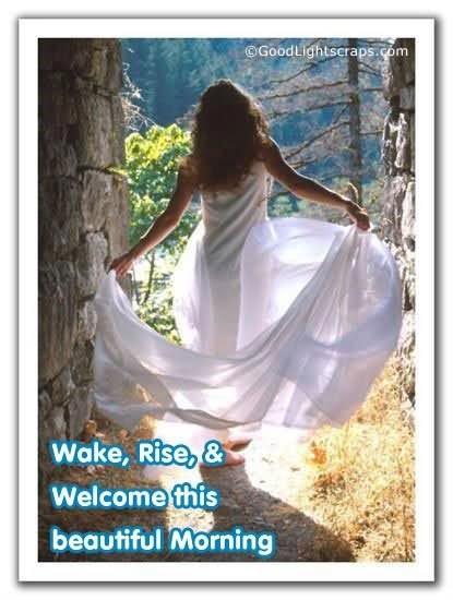 Woke rise welcome this beautiful morning