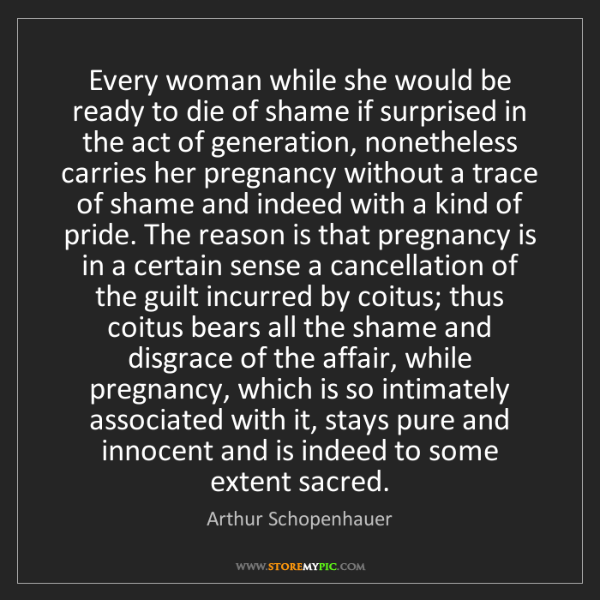 Arthur Schopenhauer: Every woman while she would be ready to die of shame...