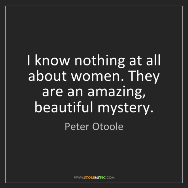 Peter Otoole: I know nothing at all about women. They are an amazing,...