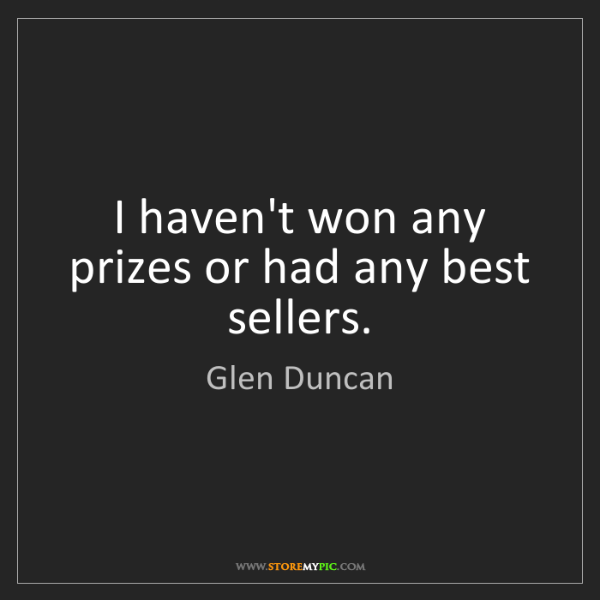Glen Duncan: I haven't won any prizes or had any best sellers.