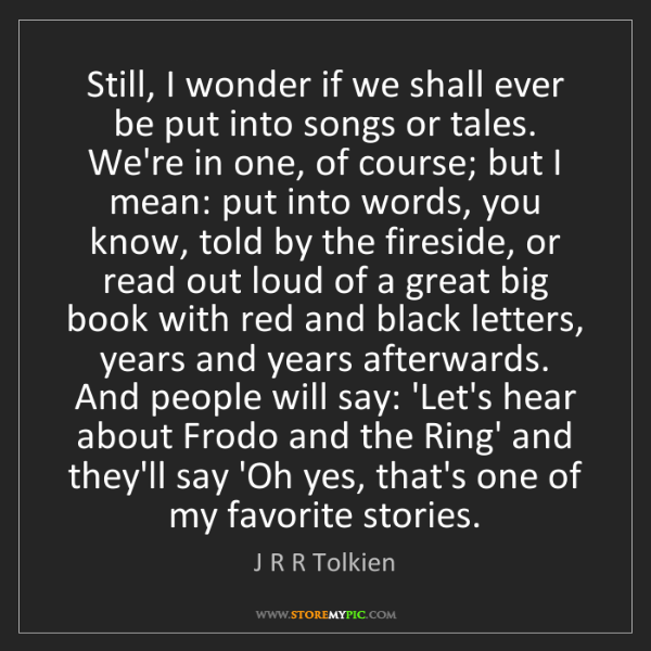 J R R Tolkien: Still, I wonder if we shall ever be put into songs or...