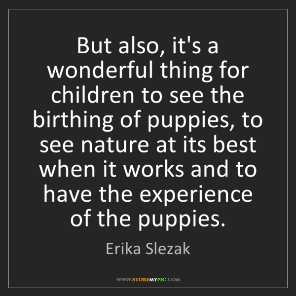 Erika Slezak: But also, it's a wonderful thing for children to see...