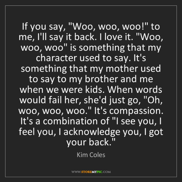 "Kim Coles: If you say, ""Woo, woo, woo!"" to me, I'll say it back...."
