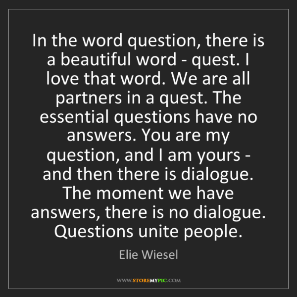 Elie Wiesel: In the word question, there is a beautiful word - quest....