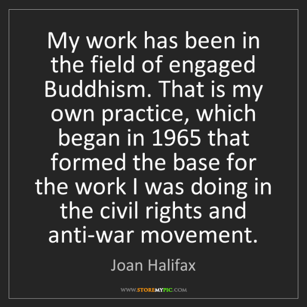 Joan Halifax: My work has been in the field of engaged Buddhism. That...