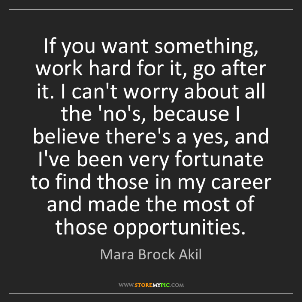 Mara Brock Akil: If you want something, work hard for it, go after it....