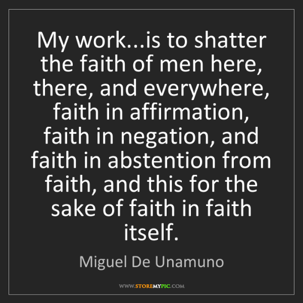Miguel De Unamuno: My work...is to shatter the faith of men here, there,...