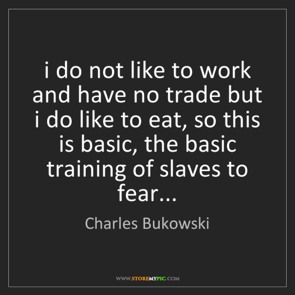 Charles Bukowski: i do not like to work and have no trade but i do like...
