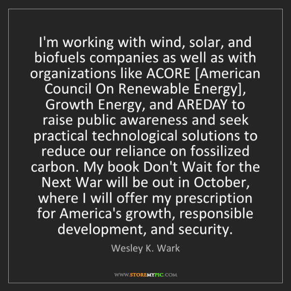 Wesley K. Wark: I'm working with wind, solar, and biofuels companies...