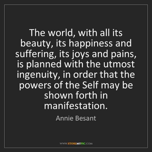 Annie Besant: The world, with all its beauty, its happiness and suffering,...