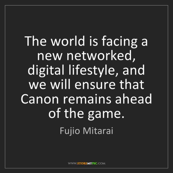 Fujio Mitarai: The world is facing a new networked, digital lifestyle,...