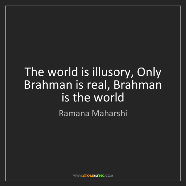 Ramana Maharshi: The world is illusory, Only Brahman is real, Brahman...