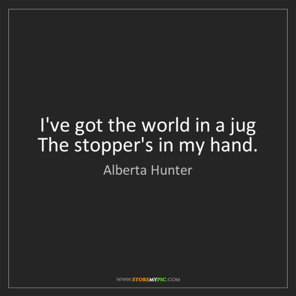 Alberta Hunter: I've got the world in a jug The stopper's in my hand.