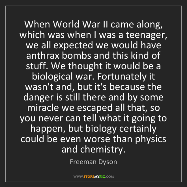 Freeman Dyson: When World War II came along, which was when I was a...