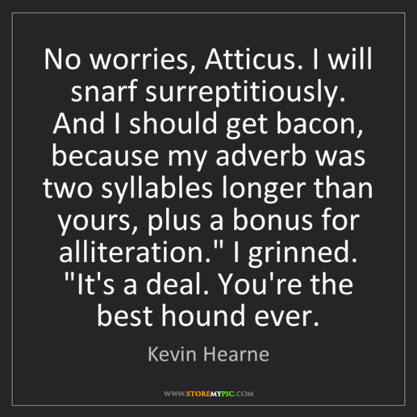 Kevin Hearne: No worries, Atticus. I will snarf surreptitiously. And...