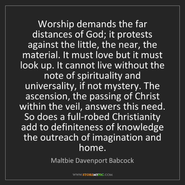 Maltbie Davenport Babcock: Worship demands the far distances of God; it protests...