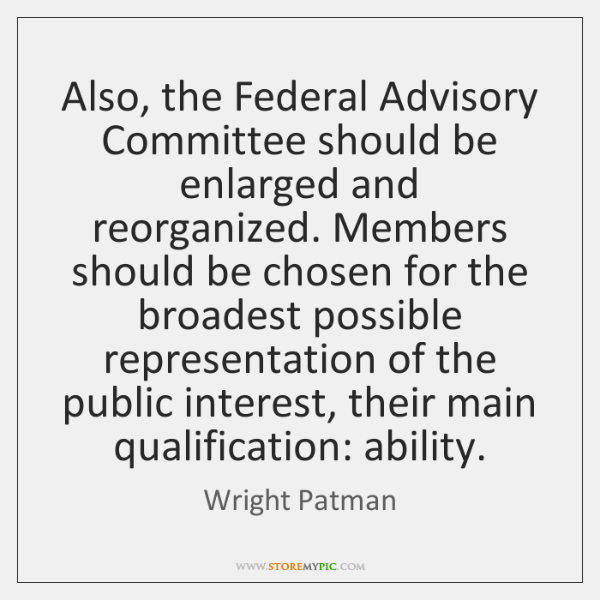 Also, the Federal Advisory Committee should be enlarged and reorganized. Members should ...
