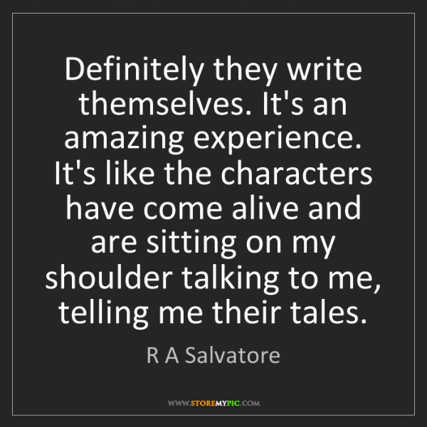R A Salvatore: Definitely they write themselves. It's an amazing experience....