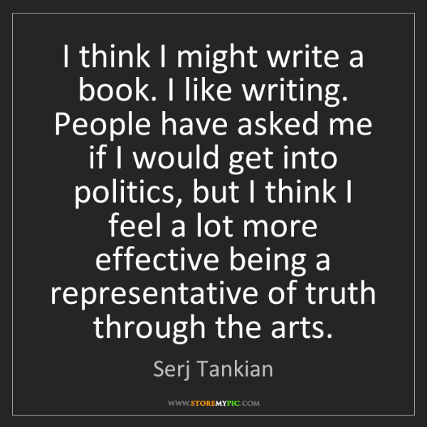 Serj Tankian: I think I might write a book. I like writing. People...