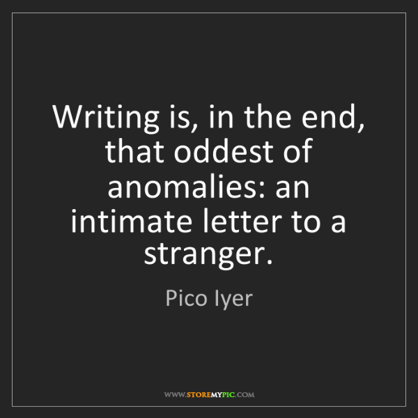 Pico Iyer: Writing is, in the end, that oddest of anomalies: an...
