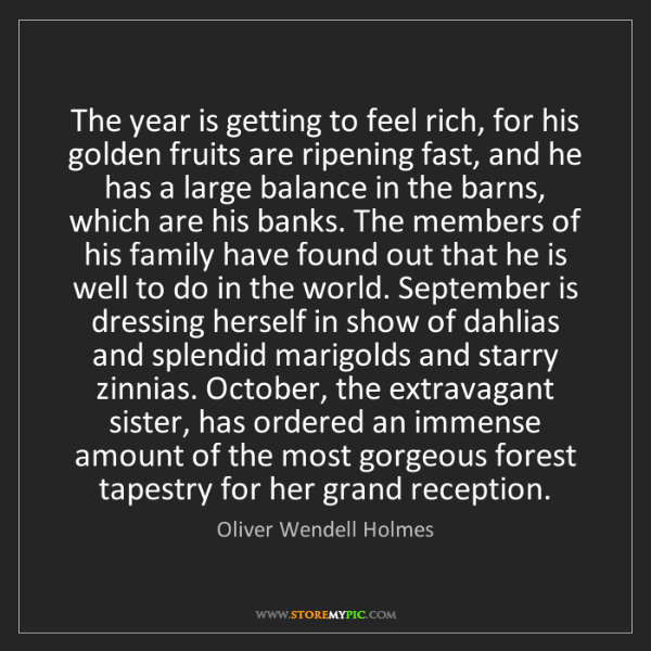Oliver Wendell Holmes: The year is getting to feel rich, for his golden fruits...