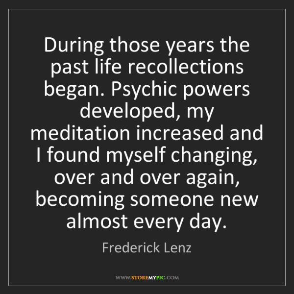 Frederick Lenz: During those years the past life recollections began....