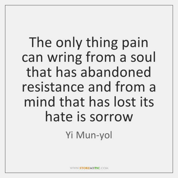 The only thing pain can wring from a soul that has abandoned ...
