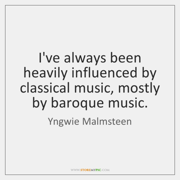 I've always been heavily influenced by classical music, mostly by baroque music.