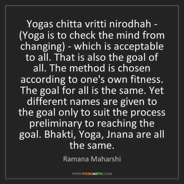Ramana Maharshi: Yogas chitta vritti nirodhah - (Yoga is to check the...