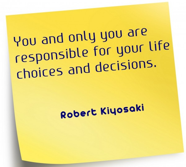 You and only you are responsible for your life choices and decisions