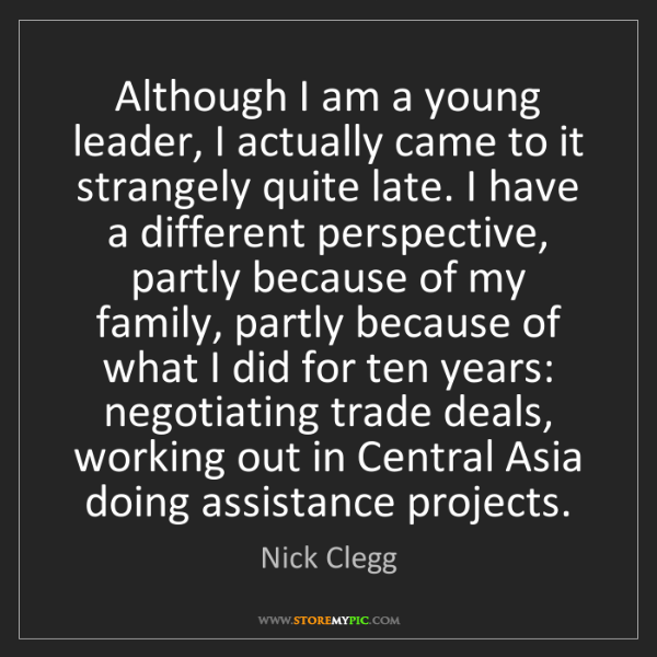 Nick Clegg: Although I am a young leader, I actually came to it strangely...