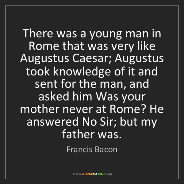Francis Bacon: There was a young man in Rome that was very like Augustus...