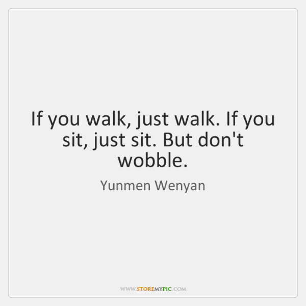 If you walk, just walk. If you sit, just sit. But don't ...