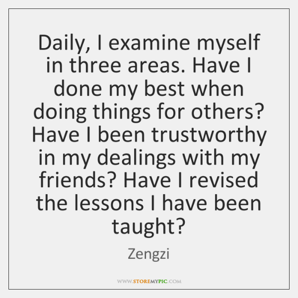 Daily, I examine myself in three areas. Have I done my best ...