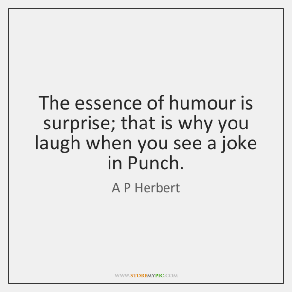 The essence of humour is surprise; that is why you laugh when ...