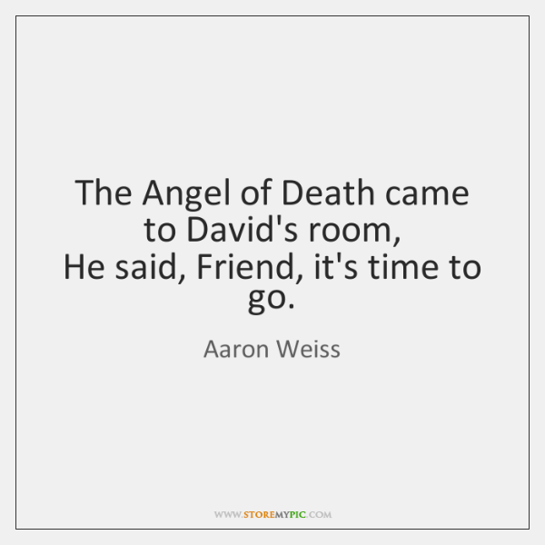 The Angel of Death came to David's room,   He said, Friend, it's ...